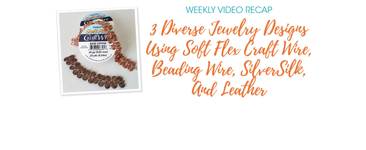 Weekly Video Recap: 3 Diverse Jewelry Designs Using Soft Flex Craft Wire, Beading Wire, SilverSilk, And Leather