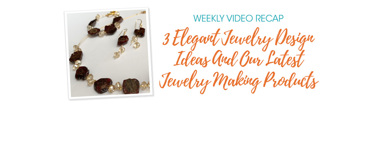 Weekly Video Recap: 3 Elegant Jewelry Design Ideas And Our Latest Jewelry Making Products