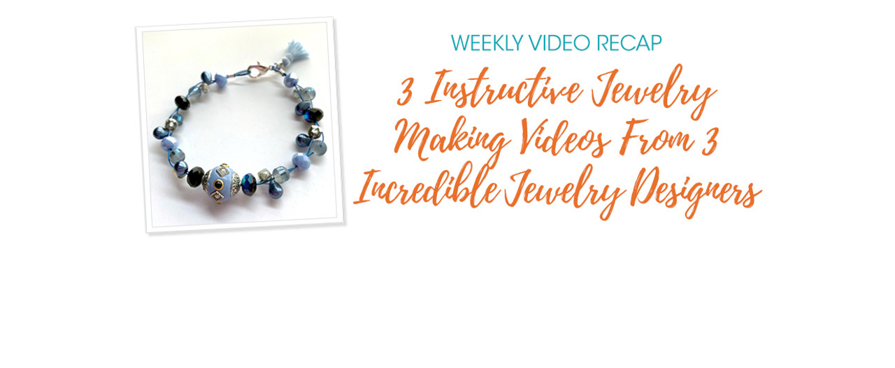 Weekly Video Recap: 3 Instructive Jewelry Making Videos From 3 Incredible Jewelry Designers