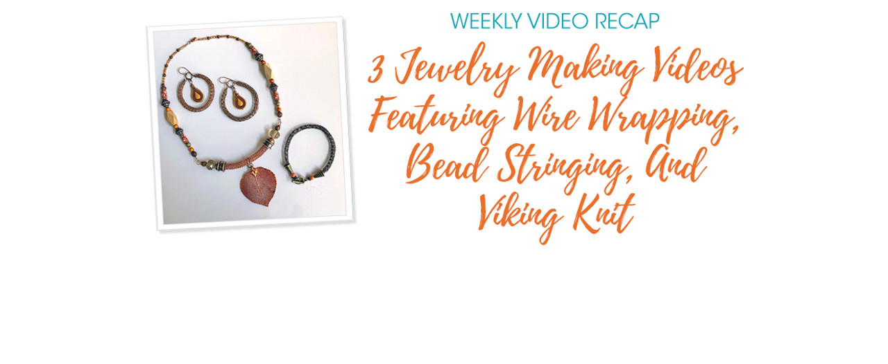 Weekly Video Recap: 3 Jewelry Making Videos Featuring Wire Wrapping, Bead Stringing, And Viking Knit