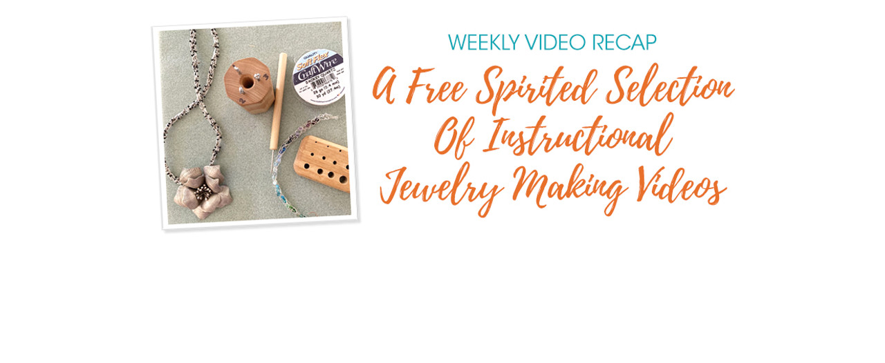 Weekly Video Recap: A Free Spirited Selection Of Instructional Jewelry Making Videos