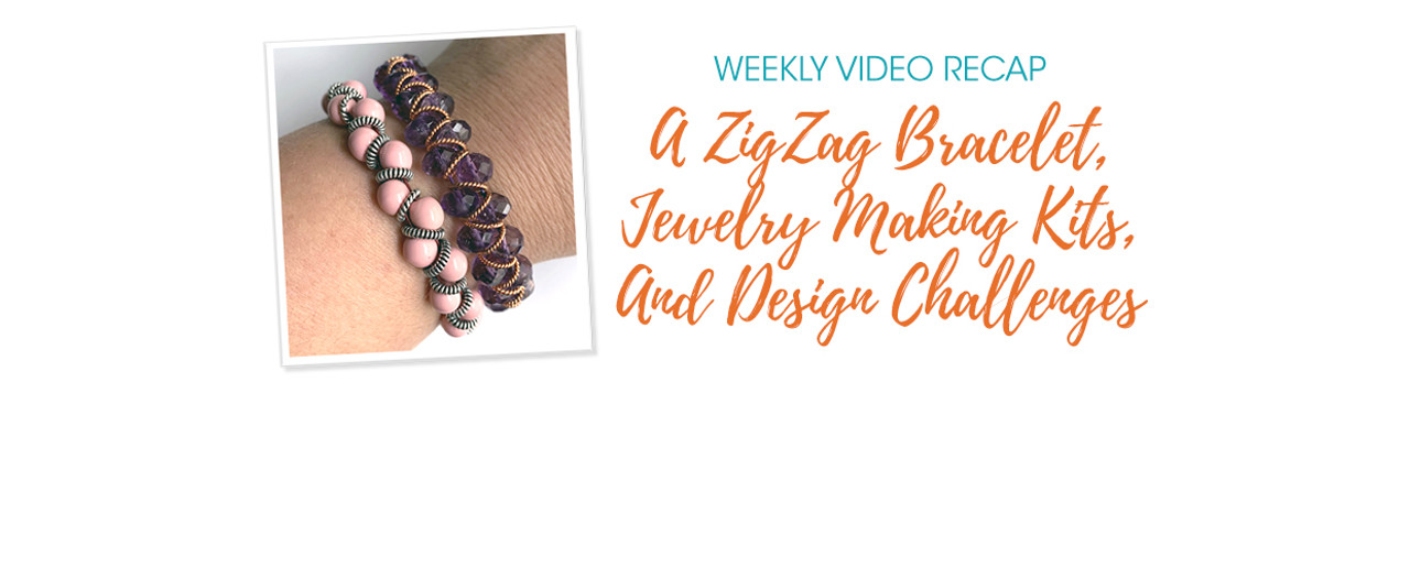 Weekly Video Recap: A ZigZag Bracelet, Jewelry Making Kits, And Design Challenges