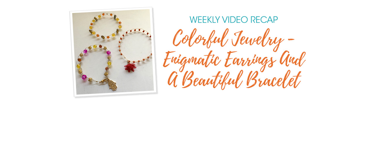 Weekly Video Recap: Colorful Jewelry - Enigmatic Earrings And A Beautiful Bracelet