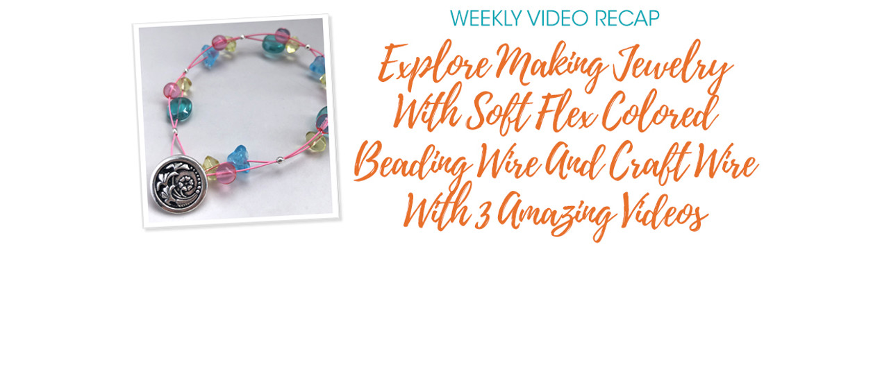 Weekly Video Recap: Explore Making Jewelry With Soft Flex Colored Beading Wire And Craft Wire With 3 Amazing Videos