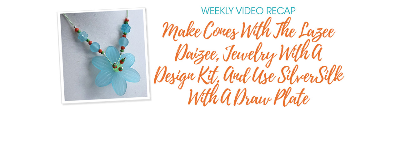 Weekly Video Recap: Make Cones With The Lazee Daizee, Jewelry With A Design Kit, And Use SilverSilk With A Draw Plate