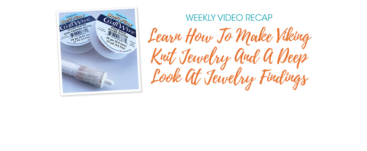 Weekly Video Recap: Learn How To Make Viking Knit Jewelry And A Deep Look At Jewelry Findings