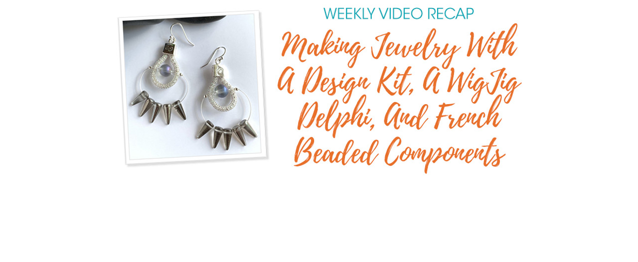 Weekly Video Recap: Making Jewelry With A Design Kit, A WigJig Delphi, And French Beaded Components