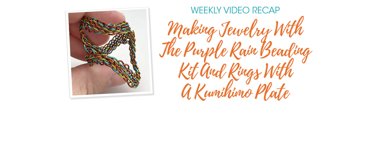 Weekly Video Recap: Making Jewelry With The Purple Rain Beading Kit And Rings With A Kumihimo Plate
