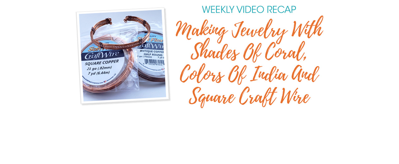 Weekly Video Recap: Making Jewelry With Shades Of Coral, Colors Of India, And Square Craft Wire