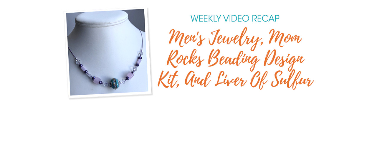 Weekly Video Recap: Men's Jewelry, Mom Rocks Beading Design Kit, And Liver Of Sulfur
