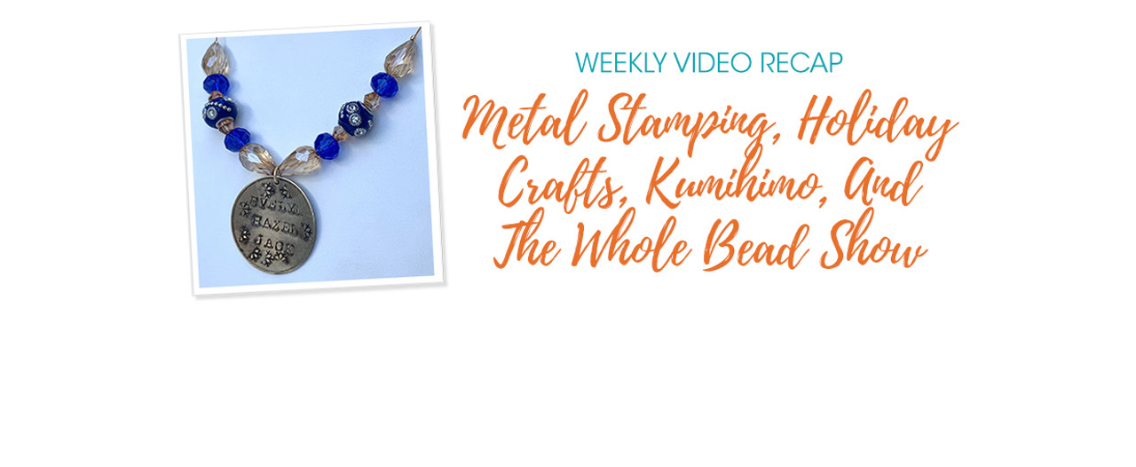 Weekly Video Recap: Metal Stamping, Holiday Crafts, Kumihimo, And The Whole Bead Show