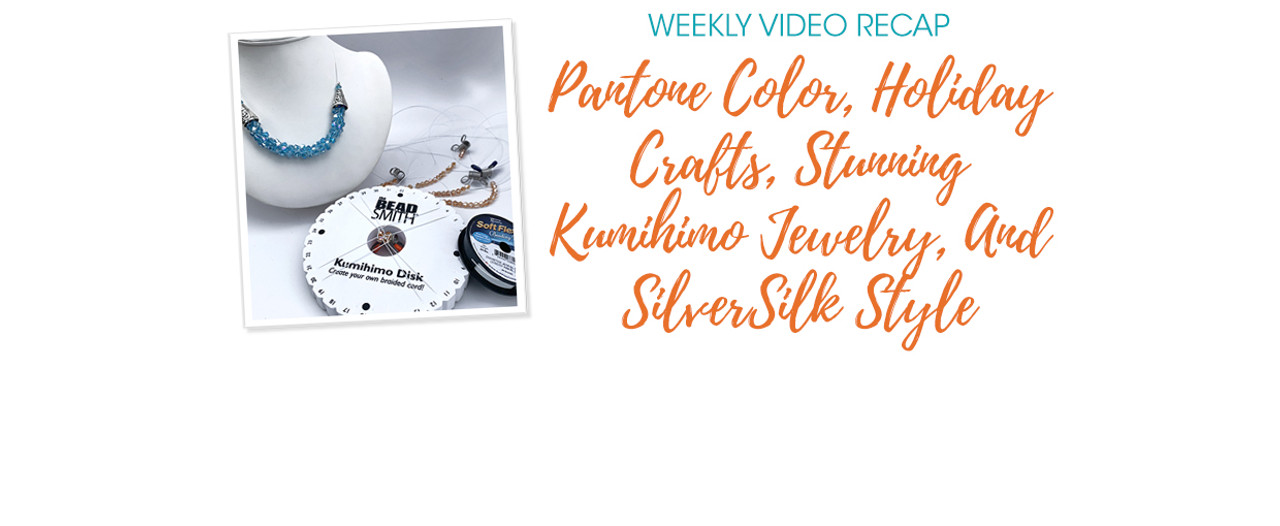 Weekly Video Recap: Pantone Color, Holiday Crafts, Stunning Kumihimo Jewelry, And SilverSilk Style
