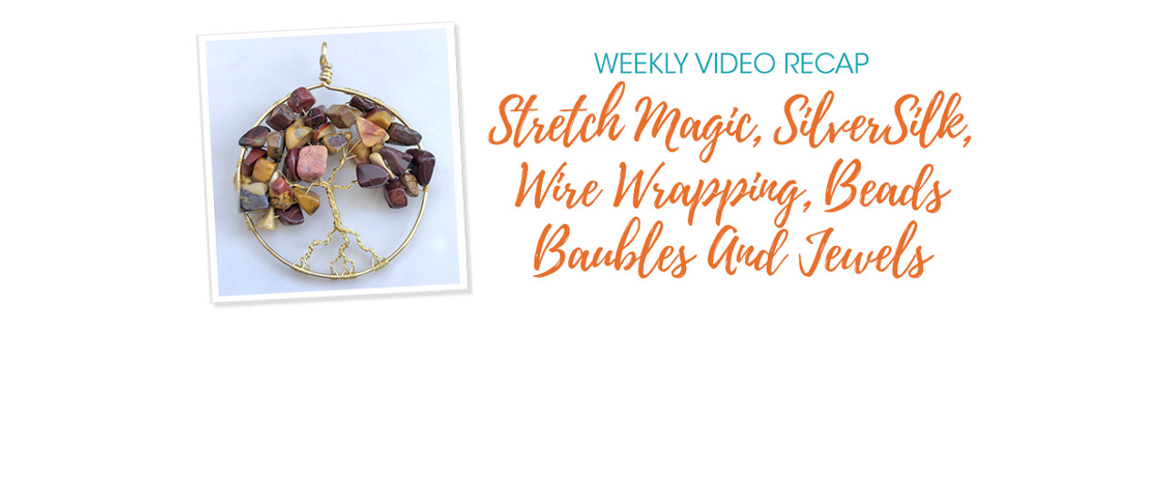 Weekly Video Recap: Stretch Magic, SilverSilk, Wire Wrapping, Beads Baubles And Jewels