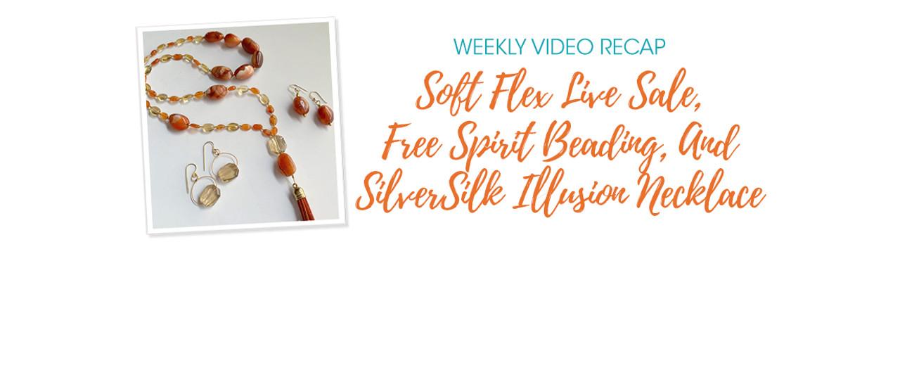 Weekly Video Recap: Soft Flex Live Sale, Free Spirit Beading, And SilverSilk Illusion Necklace