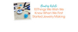 10 Things We Wish We Knew When We First Started Jewelry Making