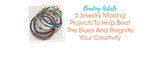 5 Jewelry Making Projects To Help Beat The Blues And Reignite Your Creativity