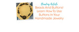 Beads And Buttons! Learn How To Use Buttons In Your Handmade Jewelry