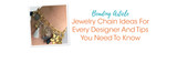 Jewelry Chain Ideas For Every Designer And Tips You Need To Know