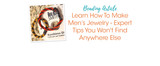 Learn How To Make Men's Jewelry - Expert Tips You Won't Find Anywhere Else