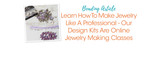 Learn How To Make Jewelry Like A Professional - Our Design Kits Are Online Jewelry Making Classes