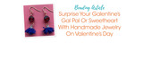 Surprise Your Galentine's Gal Pal Or Sweetheart With Handmade Jewelry On Valentine's Day