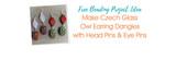 Make Czech Glass Owl Earring Dangles with Head Pins & Eye Pins