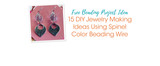 Free Beading Project Ideas: 15 DIY Jewelry Making Ideas Using Spinel Color Beading Wire