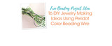 Free Beading Project Ideas: 16 DIY Jewelry Making Ideas Using Peridot Color Beading Wire