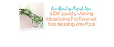Free Beading Project Ideas: 5 DIY Jewelry Making Ideas Using The Renewal Trios Beading Wire Pack
