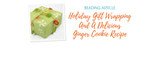 Holiday Gift Wrapping And A Delicious Ginger Cookie Recipe