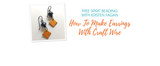 Free Spirit Beading with Kristen Fagan: How To Make Earrings With Craft Wire