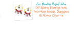 DIY Spring Earrings with Two Hole Beads, Daggers & Flower Charms
