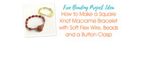 How to Make a Square Knot Macramé Bracelet with Soft Flex Wire, Beads and a Button Clasp