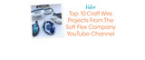 Top 10 Craft Wire Projects From The Soft Flex Company YouTube Channel