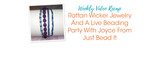 Weekly Video Recap: Rattan Wicker Jewelry And A Live Beading Party With Joyce From Just Bead It