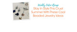 Weekly Video Recap: Stay In Style This Cruel Summer With These Cool Beaded Jewelry Ideas