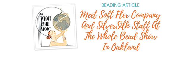 Meet Soft Flex Company And SilverSilk Staff At The Whole Bead Show In Oakland