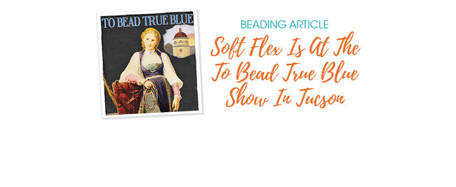 Soft Flex Is At The To Bead True Blue Show In Tucson