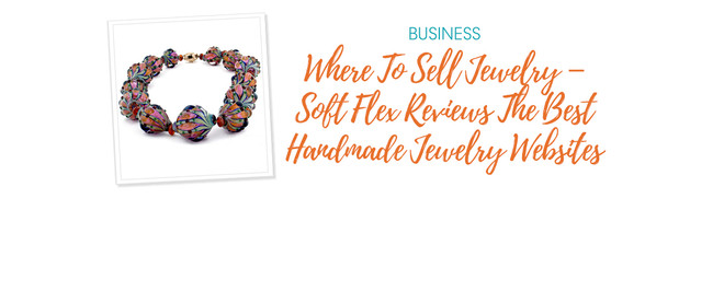 Where To Sell Jewelry – Soft Flex Reviews The Best Handmade Jewelry Websites