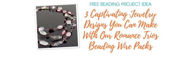 3 Captivating Jewelry Designs You Can Make With Our Romance Trios Beading Wire Packs