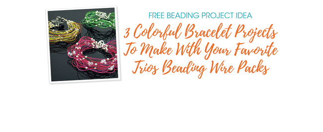 3 Colorful Bracelet Projects To Make With Your Favorite Trios Beading Wire Packs