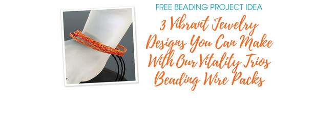 3 Vibrant Jewelry Designs You Can Make With Our Vitality Trios Beading Wire Packs