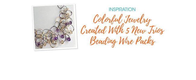 Colorful Jewelry Created With 5 New Trios Beading Wire Packs