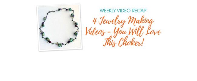Weekly Video Recap: 4 Jewelry Making Videos - You Will Love This Choker!