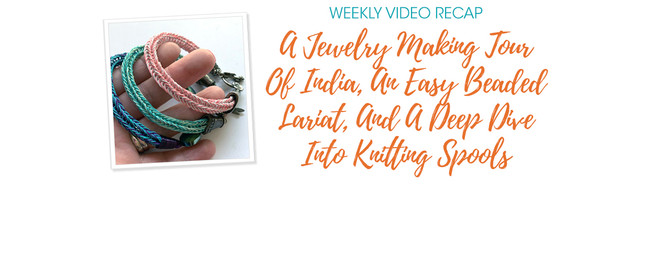 Weekly Video Recap: A Jewelry Making Tour Of India, An Easy Beaded Lariat, And A Deep Dive Into Knitting Spools