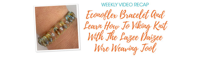 Weekly Video Recap: Econoflex Bracelet And Learn How To Viking Knit With The Lazee Daizee Wire Weaving Tool