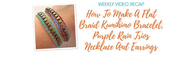 Weekly Video Recap: How To Make A Flat Braid Kumihimo Bracelet, Purple Rain Trios Necklace And Earrings
