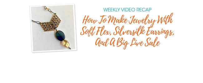 Weekly Video Recap: How To Make Jewelry With Soft Flex, Silversilk Earrings, And A Big Live Sale