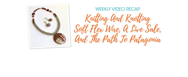 Weekly Video Recap: Knitting And Knotting Soft Flex Wire, A Live Sale, And The Path To Patagonia