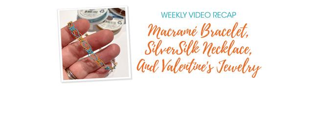 Weekly Video Recap: Macramé Bracelet, SilverSilk Necklace, And Valentine's Jewelry